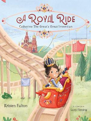 A Royal Ride: Catherine the Great's Great Invention by Kristen Fulton