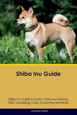 Shiba Inu Guide Shiba Inu Guide Includes: Shiba Inu Training, Diet, Socializing, Care, Grooming, Breeding and More by Jonathan Black