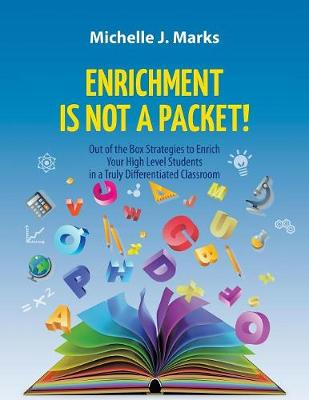 Enrichment Is Not a Packet!: Out of the Box Strategies to Enrich Your High Level Students in a Truly Differentiated Classroom by Michelle Marks