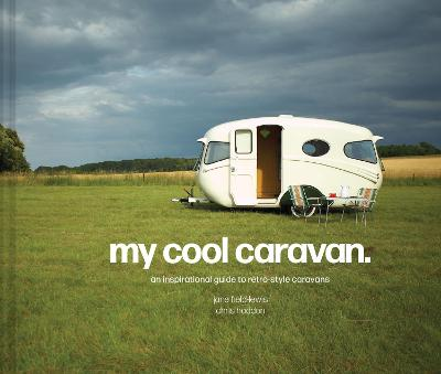 My Cool Caravan: An inspirational guide to retro-style caravans by Jane Field-Lewis