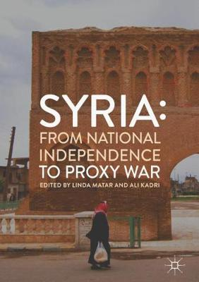 Syria: From National Independence to Proxy War by Linda Matar