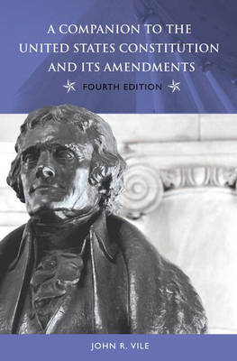 A Companion to the United States Constitution and Its Amendments, 4th Edition by John R. Vile