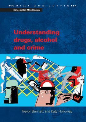 Understanding Drugs, Alcohol and Crime by Trevor Bennett