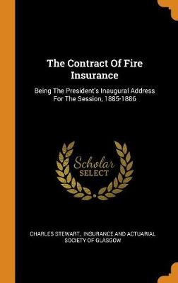 The Contract of Fire Insurance: Being the President's Inaugural Address for the Session, 1885-1886 by Charles Stewart