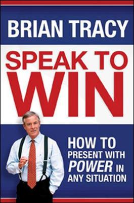 Speak to Win. How to Present with Power in Any Situation by Brian Tracy