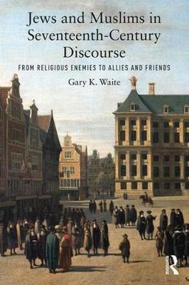 Jews and Muslims in Seventeenth-Century Discourse: From Religious Enemies to Allies and Friends by Gary K. Waite