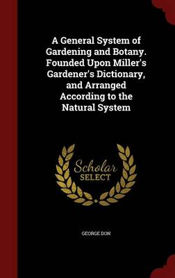 A General System of Gardening and Botany. Founded Upon Miller's Gardener's Dictionary, and Arranged According to the Natural System by George Don