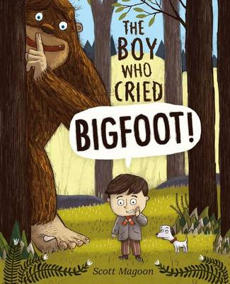 The Boy Who Cried Bigfoot! by Scott Magoon
