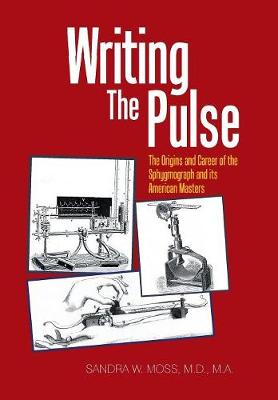 Writing the Pulse: The Origins and Career of the Sphygmograph and Its American Masters by Sandra Moss Ma MD