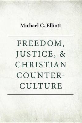 Freedom, Justice & Christian Counter-Culture by Michael C Elliott