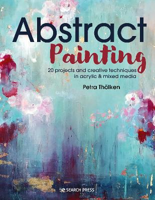 Abstract Painting: 20 Projects & Creative Techniques in Acrylic & Mixed Media by Petra Thoelken