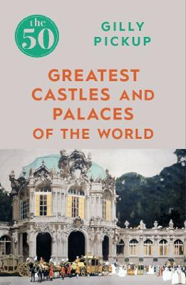 The 50 Greatest Castles and Palaces of the World by Gilly Pickup