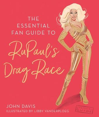 The Essential Fan Guide to RuPaul's Drag Race by John Davis