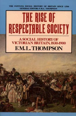 The Rise of Respectable Society: Social History of Victorian Britain, 1830-1900 by F. M. L. Thompson