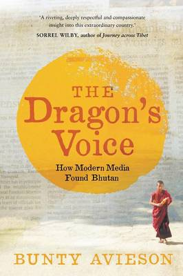 The Dragon's Voice: How Modern Media Found Bhutan by Bunty Avieson