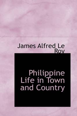 Philippine Life in Town and Country by James Alfred Le Roy