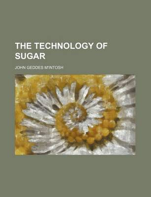 The Technology of Sugar by John Geddes M'Intosh