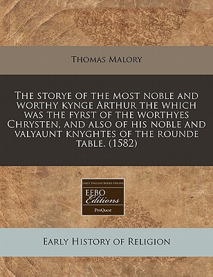The Storye of the Most Noble and Worthy Kynge Arthur the Which Was the Fyrst of the Worthyes Chrysten, and Also of His Noble and Valyaunt Knyghtes of the Rounde Table. (1582) by Sir Thomas Malory