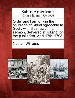 Order and Harmony in the Churches of Christ Agreeable to God's Will: Illustrated in a Sermon, Delivered in Tolland, on the Public Fast, April 17th, 1793. by Nathan Williams