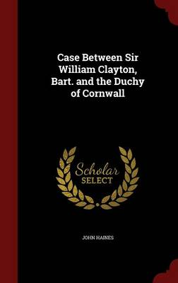 Case Between Sir William Clayton, Bart. and the Duchy of Cornwall by John Haines