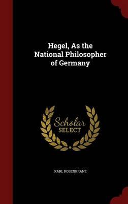 Hegel, as the National Philosopher of Germany by Karl Rosenkranz
