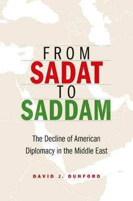 From Sadat to Saddam: The Decline of American Diplomacy in the Middle East by David J Dunford