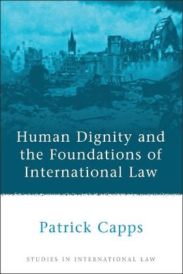 Human Dignity and the Foundations of International Law by Patrick Capps