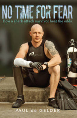 No Time for Fear: How a Shark Attack Survivor Beat the Odds by Paul de Gelder