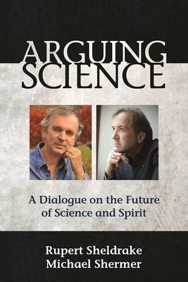 Arguing Science by Rupert, Ph.D. Sheldrake