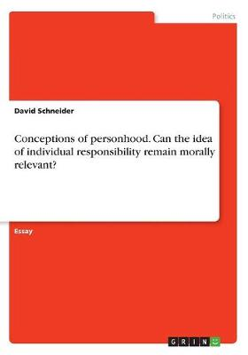 Conceptions of Personhood. Can the Idea of Individual Responsibility Remain Morally Relevant? by David Schneider
