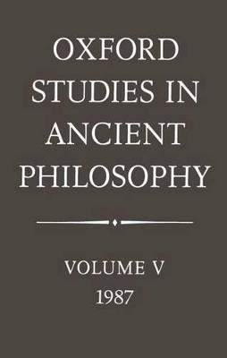 Oxford Studies in Ancient Philosophy Oxford Studies in Ancient Philosophy: Volume V: 1987 1987 Volume 5 by Julia Annas