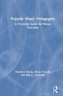 Popular Music Pedagogies: A Practical Guide for Music Teachers by Matthew Clauhs