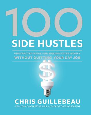 100 Side Hustles: Unexpected Ideas for Making Extra Money Without Quitting Your Day Job by Chris Guillebeau