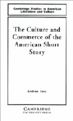 The Culture and Commerce of the American Short Story by Andrew Levy