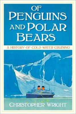 Of Penguins and Polar Bears: A History of Cold Water Cruising by Christopher Wright