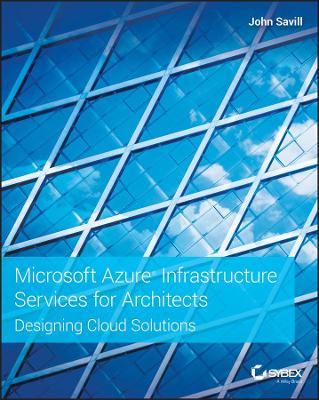 Microsoft Azure Infrastructure Services for Architects: Designing Cloud Solutions by John Savill