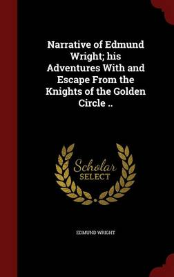 Narrative of Edmund Wright; His Adventures with and Escape from the Knights of the Golden Circle .. by Edmund Wright
