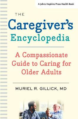 The Caregiver's Encyclopedia: A Compassionate Guide to Caring for Older Adults by Muriel R. Gillick