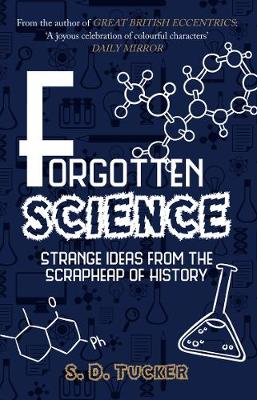 Forgotten Science: Strange Ideas from the Scrapheap of History by S. D. Tucker