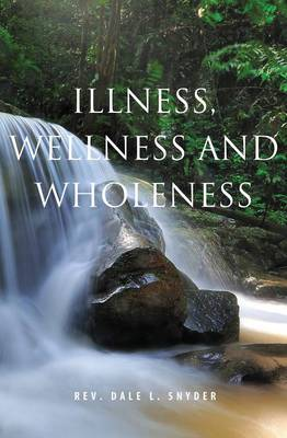 Illness, Wellness & Wholeness by Dale L Snyder