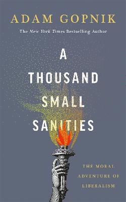 A Thousand Small Sanities: The Moral Adventure of Liberalism by Adam Gopnik