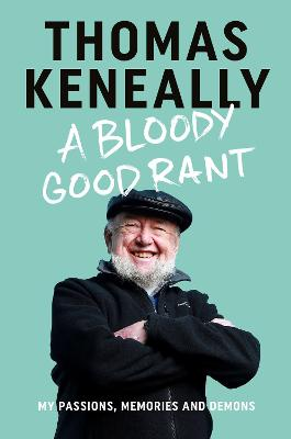 A Bloody Good Rant: My passions, memories and demons by Thomas Keneally