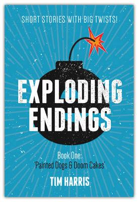 Exploding Endings (Book One): Painted Dogs and Doom Cakes by Tim Harris