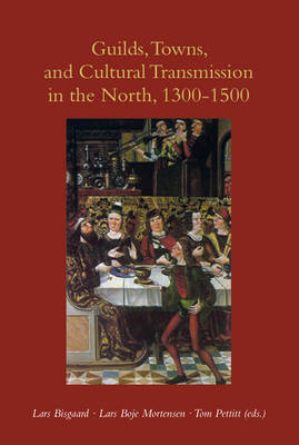 Guilds, Towns & Cultural Transmission in the North, 1300-1500 by Lars Bisgaard