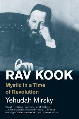 Rav Kook: Mystic in a Time of Revolution by Yehudah Mirsky