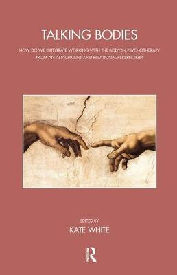Talking Bodies: How do we Integrate Working with the Body in Psychotherapy from an Attachment and Relational Perspective? by Kate White