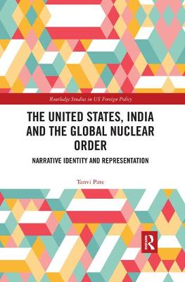 The The United States, India and the Global Nuclear Order: Narrative Identity and Representation by Tanvi Pate