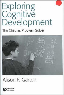 Exploring Cognitive Development: The Child As Problem Solver by Alison F. Garton