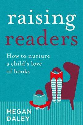 Raising Readers: How to Nurture a Child's Love of Books by Megan Daley