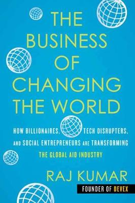 The Business of Changing the World: How Billionaires, Tech Disrupters, and Social Entrepreneurs Are Transforming the Global Aid Industry book